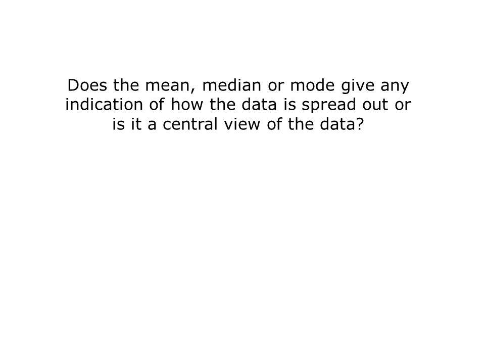 Does the mean, median or mode give any indication of how the data is spread out or is it a central view of the data?