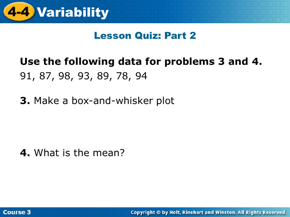 Lesson Quiz: Part 2 Use the following data for problems 3 and 4. 91, 87, 98, 93, 89, 78, 94 3. Make a box-and-whisker plot 4. What is the mean? Insert