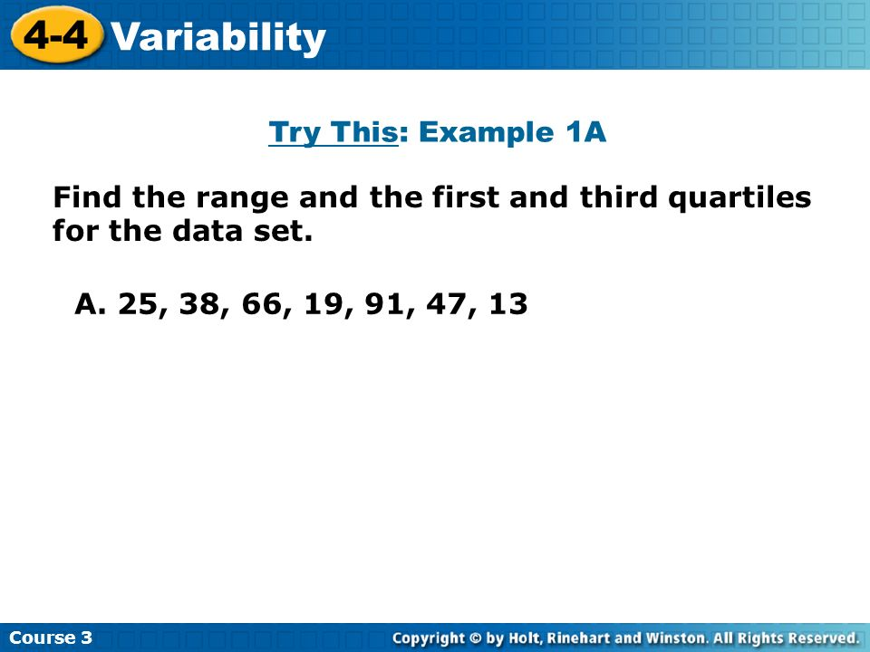 Find the range and the first and third quartiles for the data set. Try This: Example 1A Course 3 4-4 Variability A. 25, 38, 66, 19, 91, 47, 13
