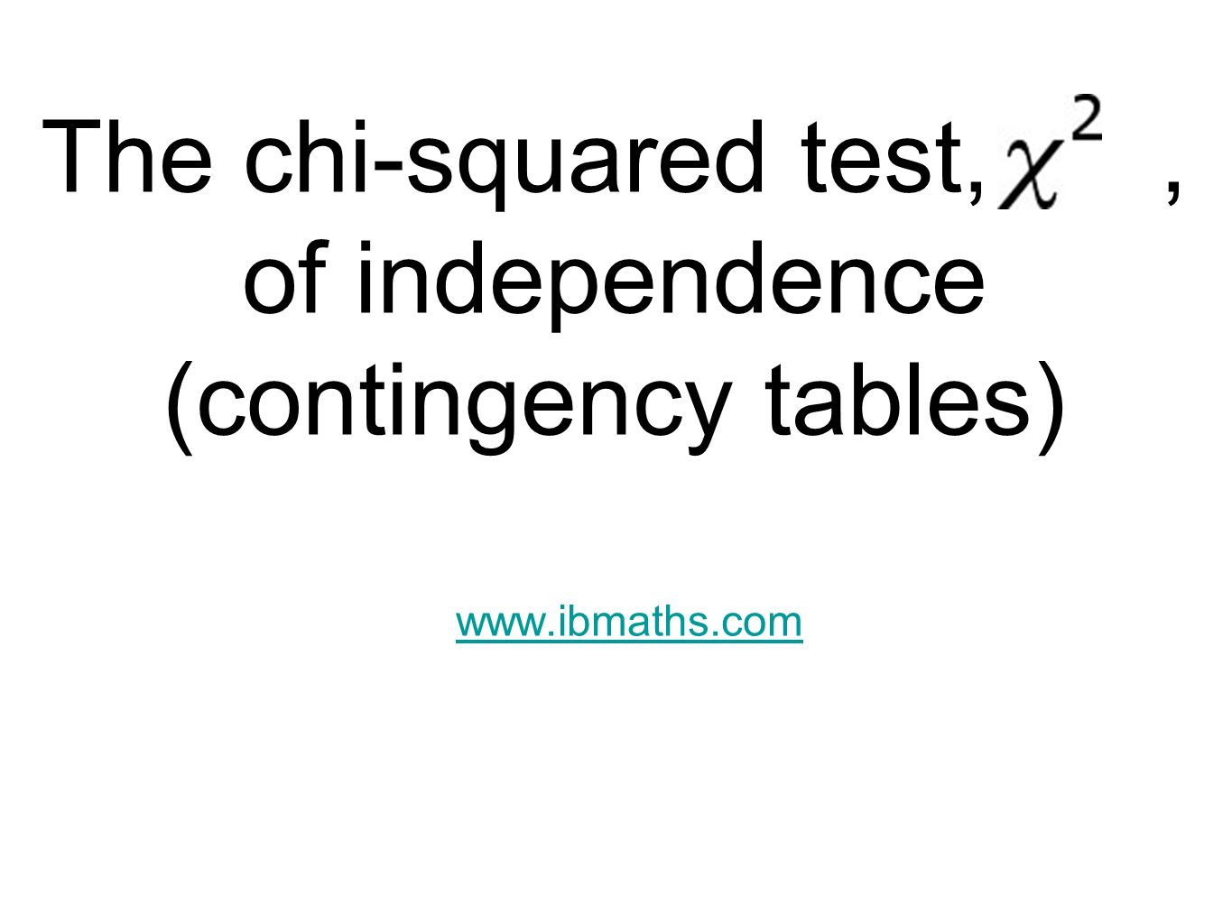 The chi-squared test,, of independence (contingency tables) www.ibmaths.com