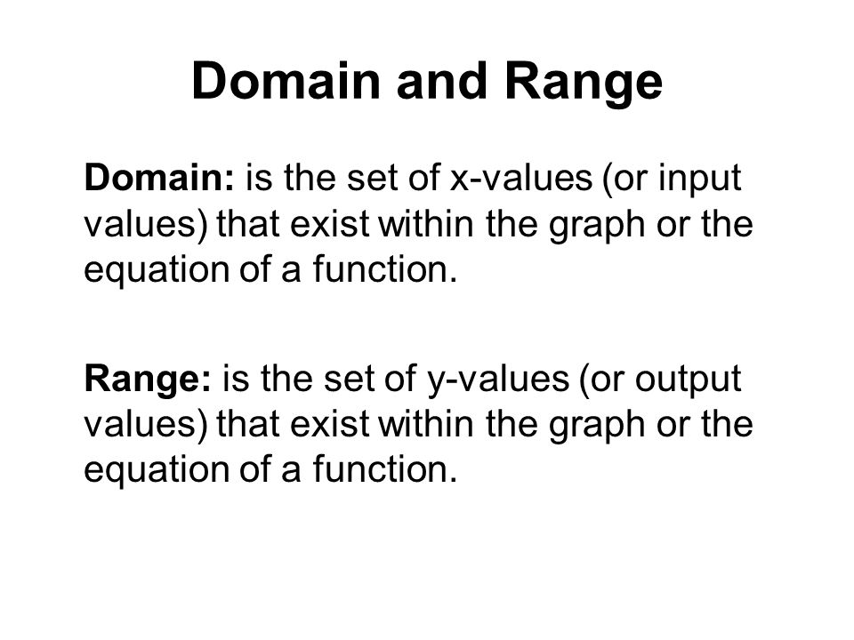 Domain and Range Domain: is the set of x-values (or input values) that exist within the graph or the equation of a function. Range: is the set of y-va