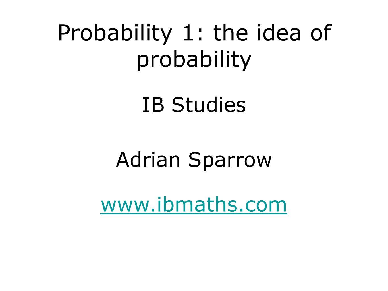 IB Studies www.ibmaths.com Adrian Sparrow Probability 1: the idea of probability