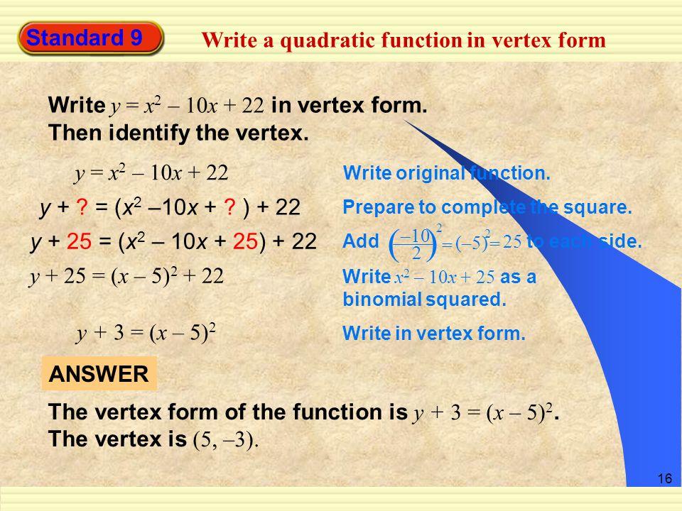 16 Standard 9 Write a quadratic function in vertex form Write y = x 2 – 10x + 22 in vertex form. Then identify the vertex. y = x 2 – 10x + 22 Write or