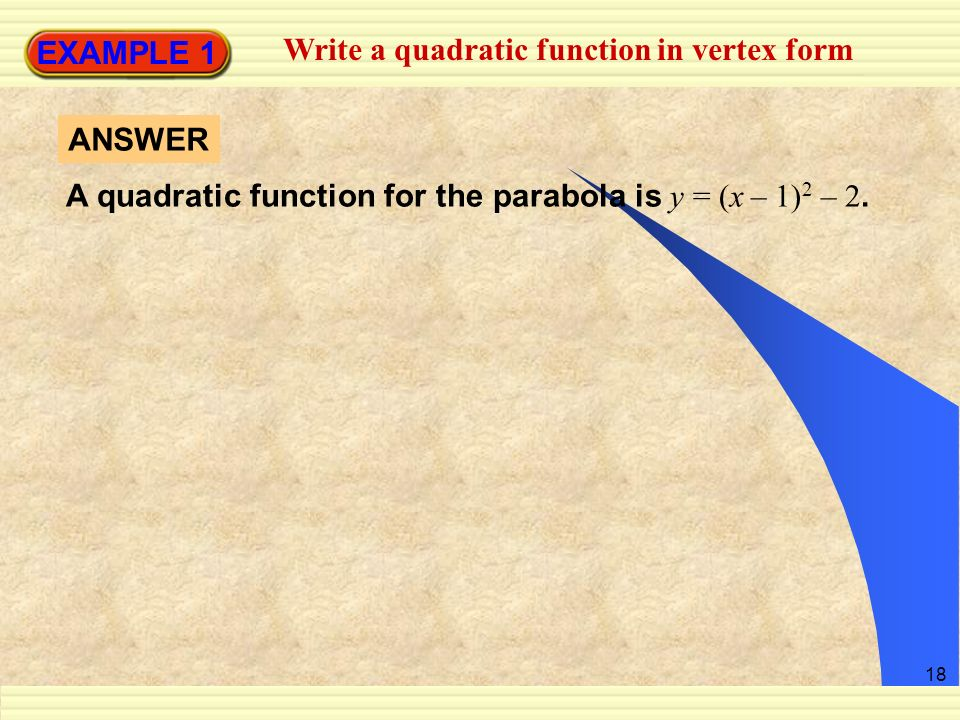 18 EXAMPLE 1 Write a quadratic function in vertex form A quadratic function for the parabola is y = (x – 1) 2 – 2. ANSWER