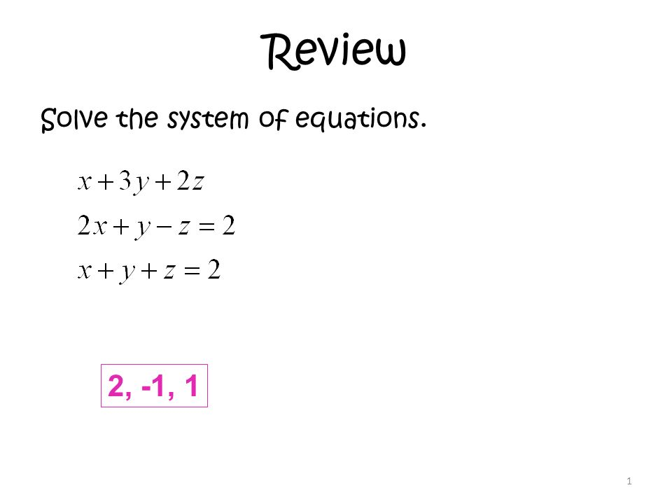 Review Solve the system of equations. 1 2, -1, 1