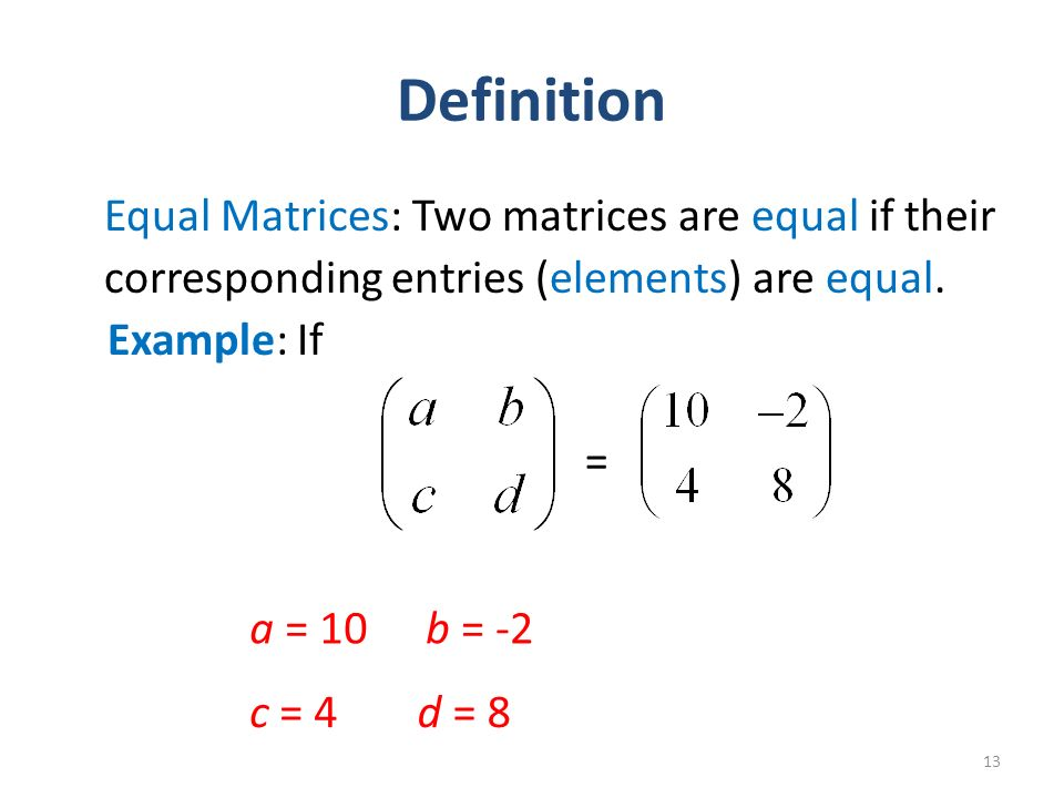 Definition Equal Matrices: Two matrices are equal if their corresponding entries (elements) are equal.