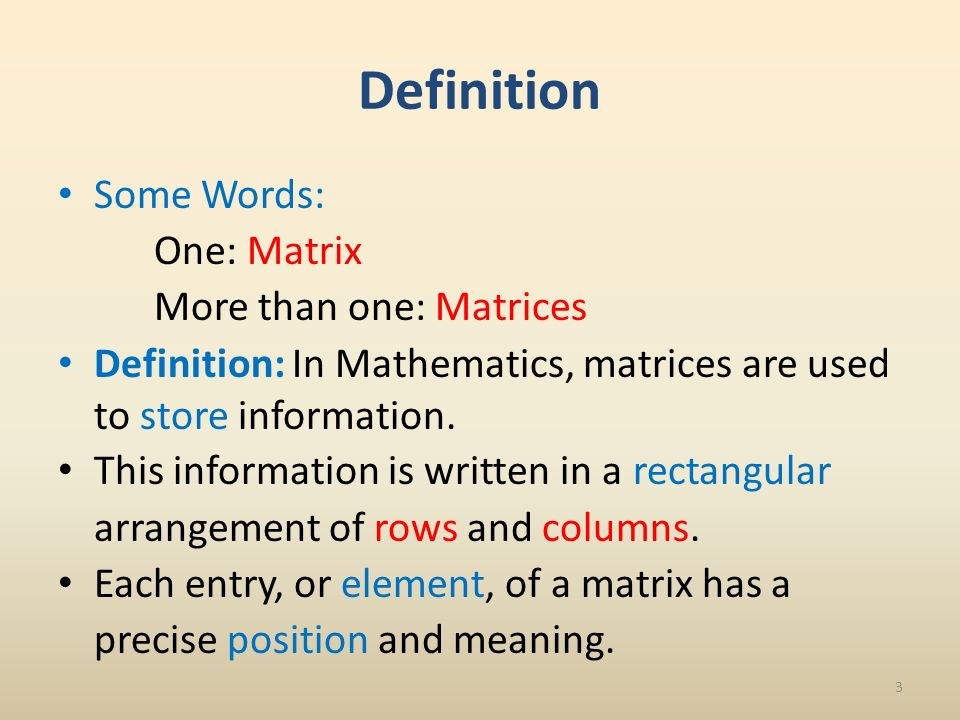 Definition Some Words: One: Matrix More than one: Matrices Definition: In Mathematics, matrices are used to store information.
