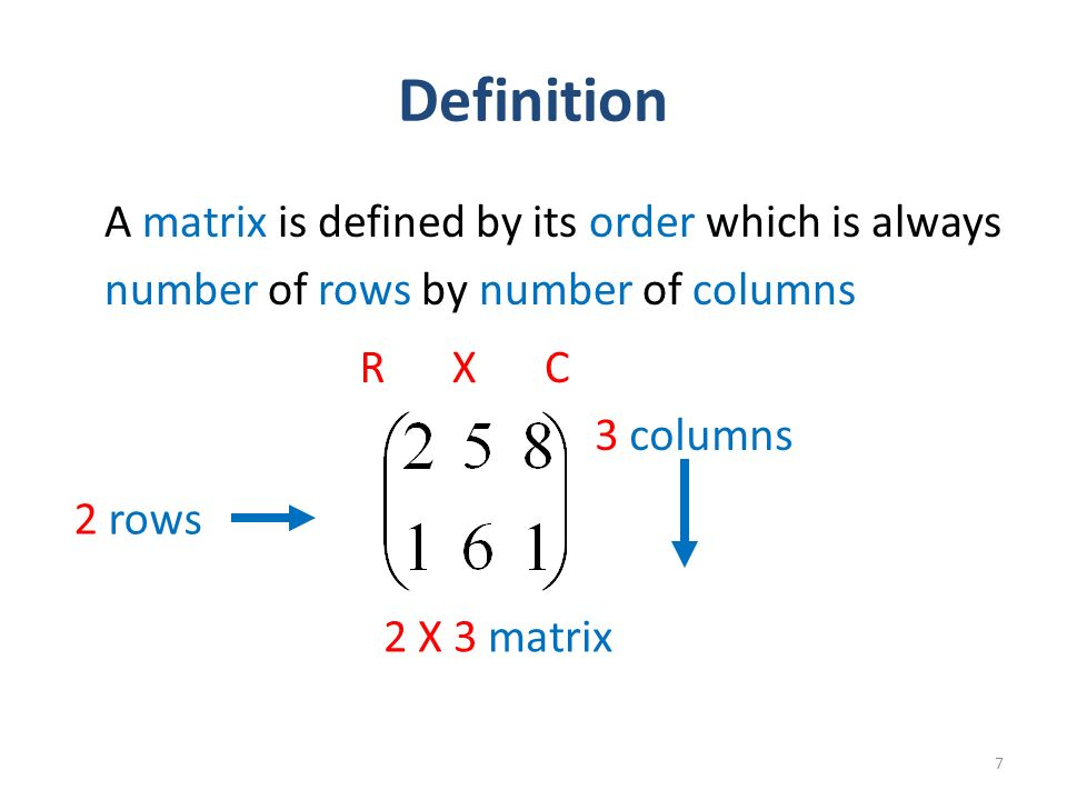 Definition A matrix is defined by its order which is always number of rows by number of columns 7 RXC 2 rows 3 columns 2 X 3 matrix