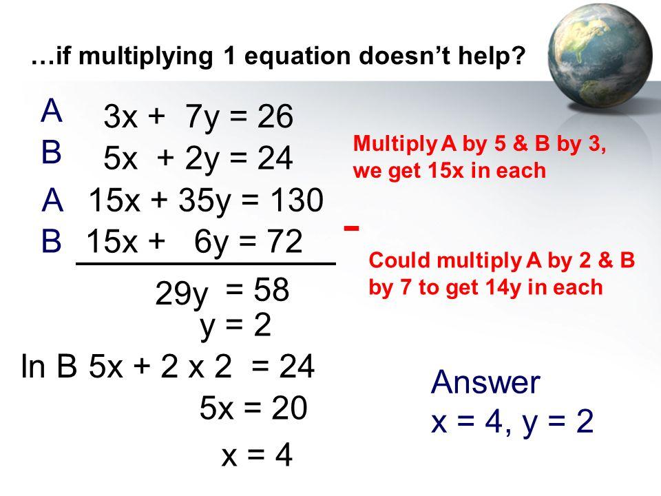 …if multiplying 1 equation doesnt help? 3x + 7y = 26 5x + 2y = 24 - 29y = 58 In B A B 5x + 2 x 2 = 24 5x = 20 x = 4 Answer x = 4, y = 2 Multiply A by