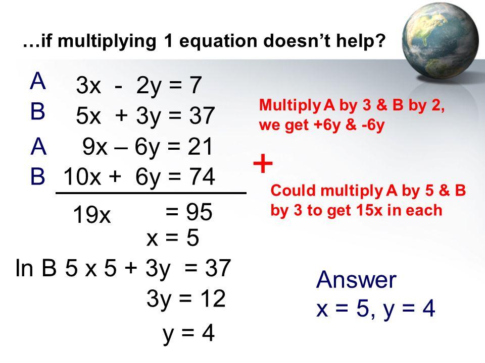 …if multiplying 1 equation doesnt help? 3x - 2y = 7 5x + 3y = 37 + 19x = 95 In B A B 5 x 5 + 3y = 37 3y = 12 y = 4 Answer x = 5, y = 4 Multiply A by 3