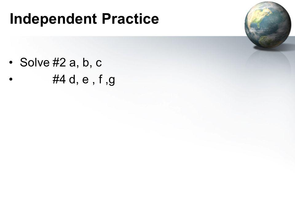 Independent Practice Solve #2 a, b, c #4 d, e, f,g