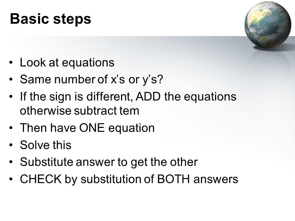 Basic steps Look at equations Same number of xs or ys? If the sign is different, ADD the equations otherwise subtract tem Then have ONE equation Solve