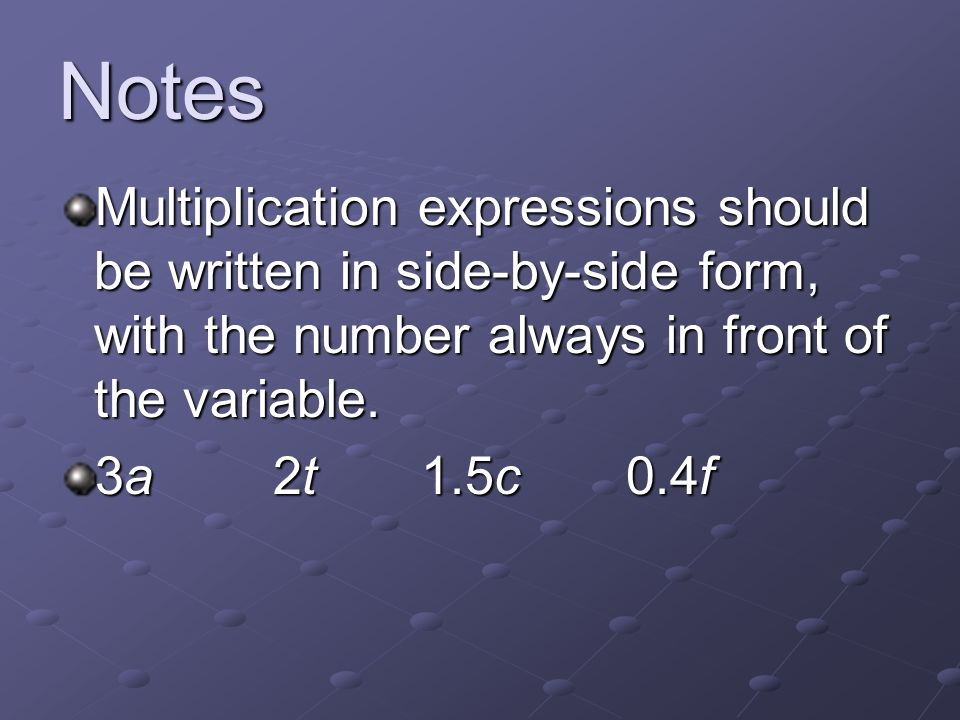 Notes Multiplication expressions should be written in side-by-side form, with the number always in front of the variable. 3a 2t 1.5c 0.4f