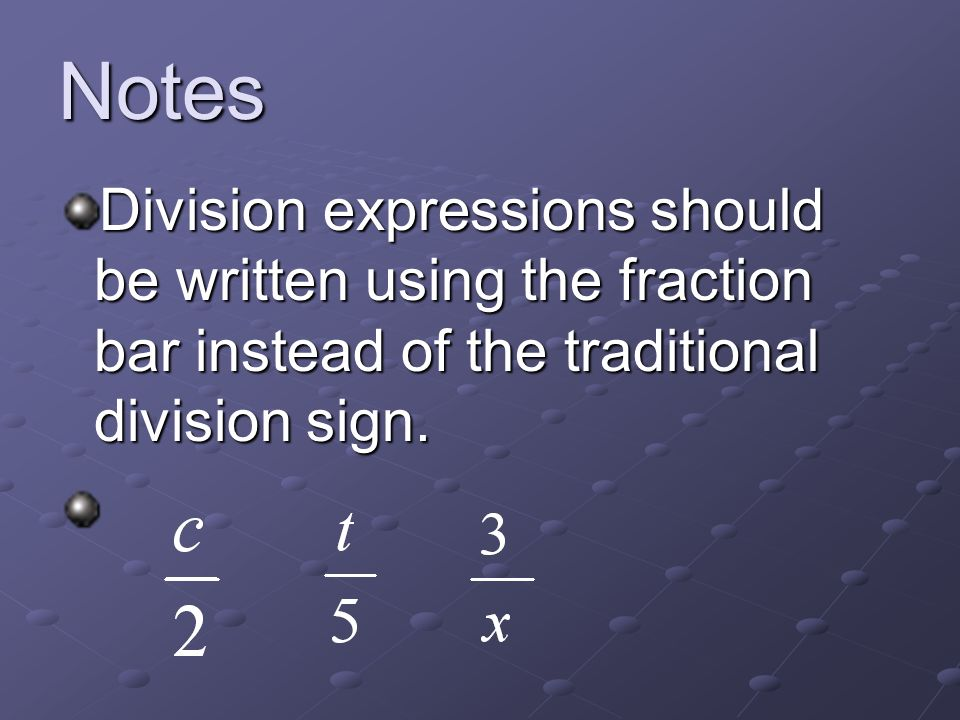 Notes Division expressions should be written using the fraction bar instead of the traditional division sign.