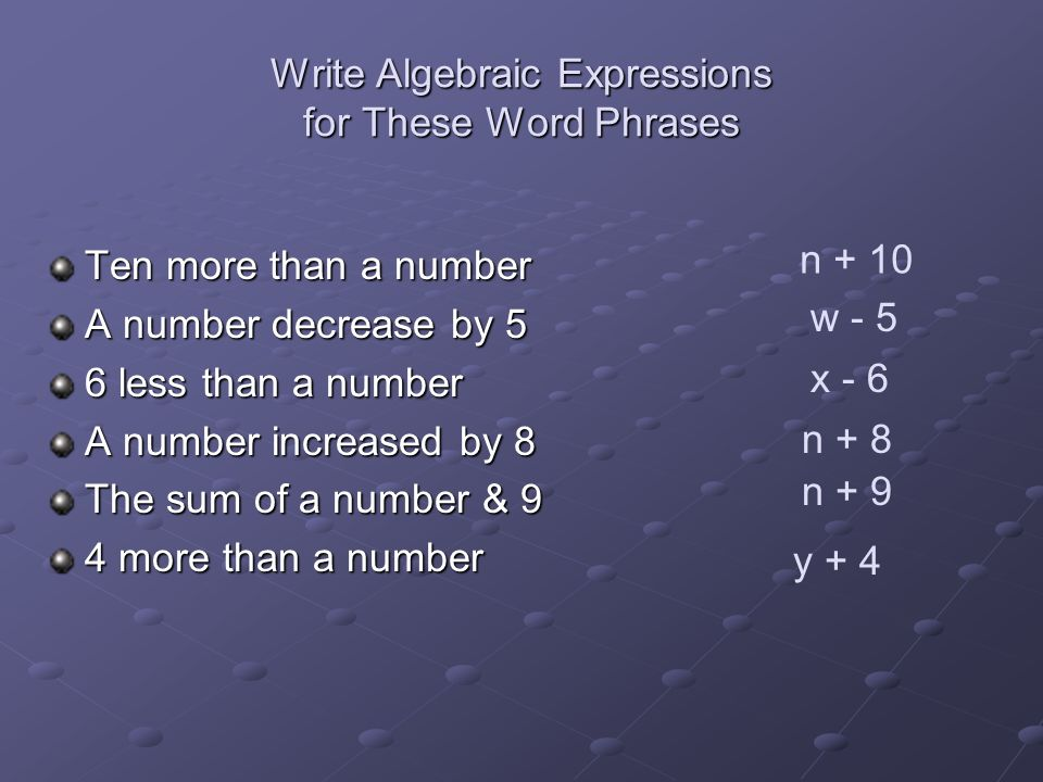 Write Algebraic Expressions for These Word Phrases Ten more than a number A number decrease by 5 6 less than a number A number increased by 8 The sum of a number & 9 4 more than a number n + 10 w - 5 x - 6 n + 8 n + 9 y + 4