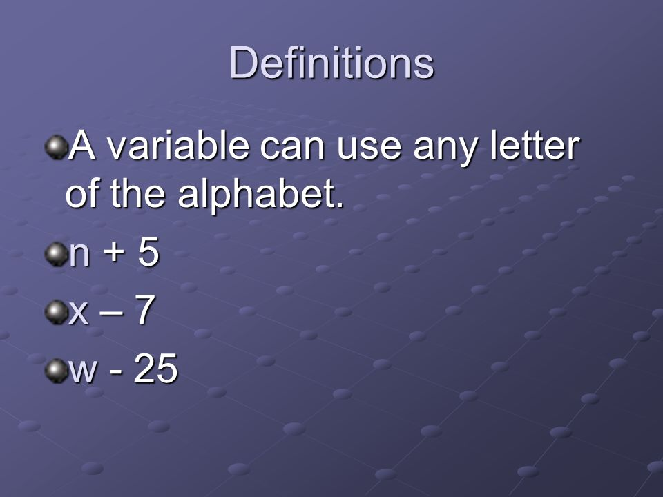 Definitions A variable can use any letter of the alphabet. n+ 5 x– 7 w- 25