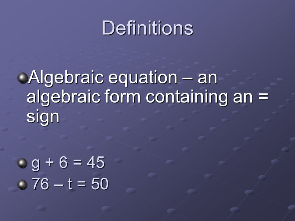 Definitions Algebraic equation – an algebraic form containing an = sign g + 6 = 45 76 – t = 50