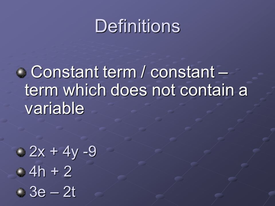 Definitions Constant term / constant – term which does not contain a variable 2x + 4y -9 4h + 2 3e – 2t