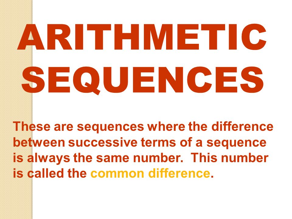 ARITHMETIC SEQUENCES These are sequences where the difference between successive terms of a sequence is always the same number. This number is called