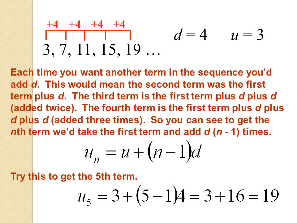 3, 7, 11, 15, 19 … +4 Each time you want another term in the sequence youd add d. This would mean the second term was the first term plus d. The third