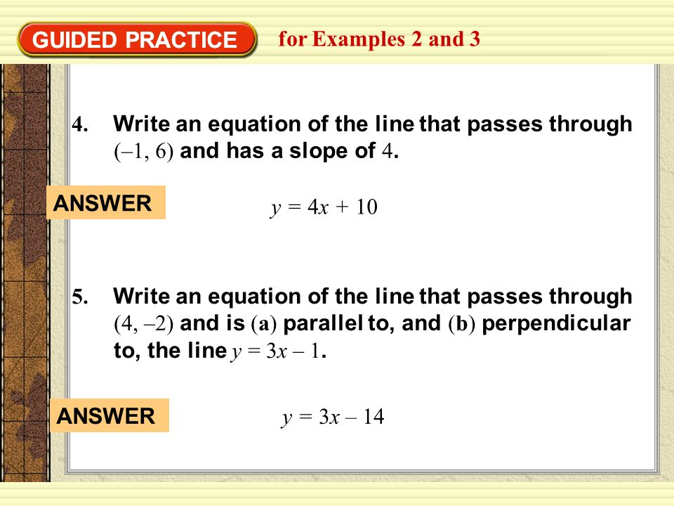 GUIDED PRACTICE for Examples 2 and 3 GUIDED PRACTICE 4. Write an equation of the line that passes through (–1, 6) and has a slope of 4. y = 4x + 10 5.