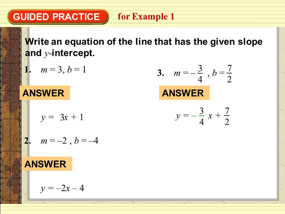 GUIDED PRACTICE for Example 1 Write an equation of the line that has the given slope and y- intercept. 1. m = 3, b = 1 y = x + 1 3 ANSWER 2. m = –2, b