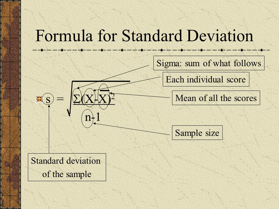 Formula for Standard Deviation s = (X-X) 2 n-1 Standard deviation of the sample Sigma: sum of what follows Each individual score Mean of all the score