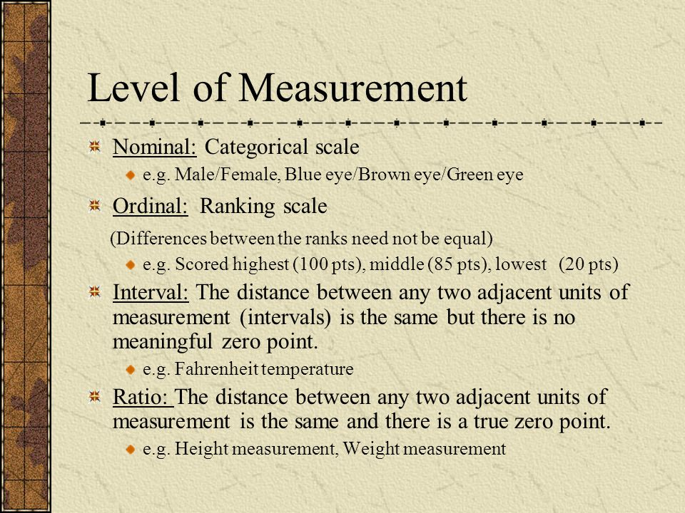 Level of Measurement Nominal: Categorical scale e.g. Male/Female, Blue eye/Brown eye/Green eye Ordinal: Ranking scale (Differences between the ranks n