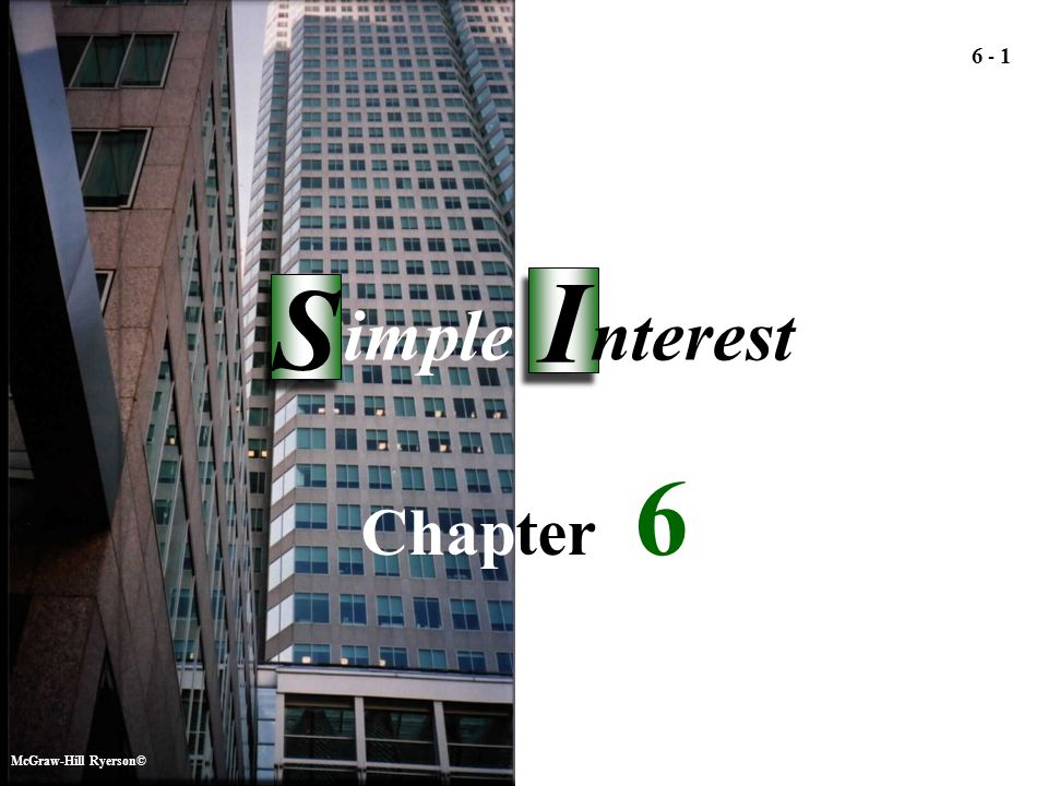 McGraw-Hill Ryerson© Simple Interest Simple Interest 6 6 6 - 1 Chapter 6 McGraw-Hill Ryerson© I I S S imple nterest