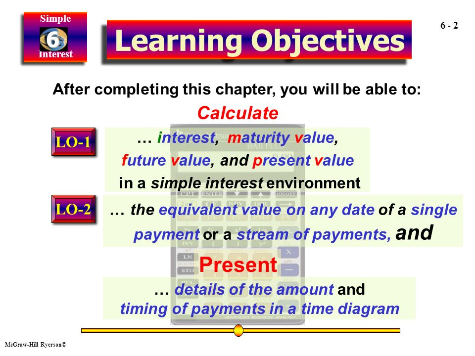 McGraw-Hill Ryerson© Simple Interest Simple Interest Calculate Learning Objectives After completing this chapter, you will be able to: … interest, maturity value, future value, and present value in a simple interest environment … details of the amount and timing of payments in a time diagram … the equivalent value on any date of a single payment or a stream of payments, and Present LO-1 LO-2