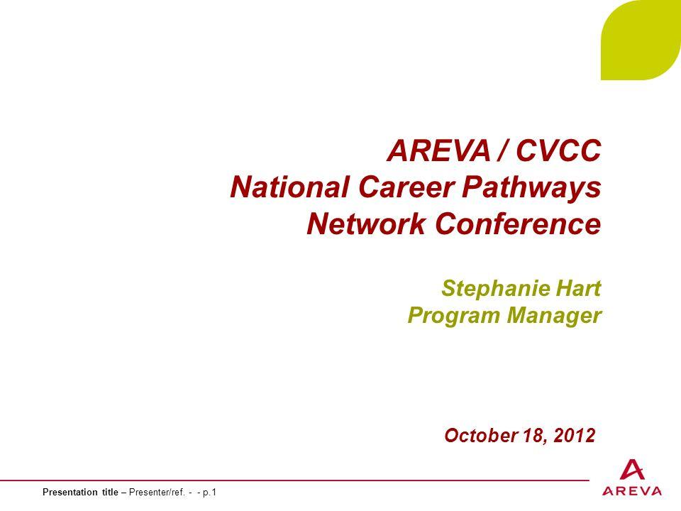 Presentation title – Presenter/ref. - - p.1 AREVA / CVCC National Career Pathways Network Conference Stephanie Hart Program Manager October 18, 2012