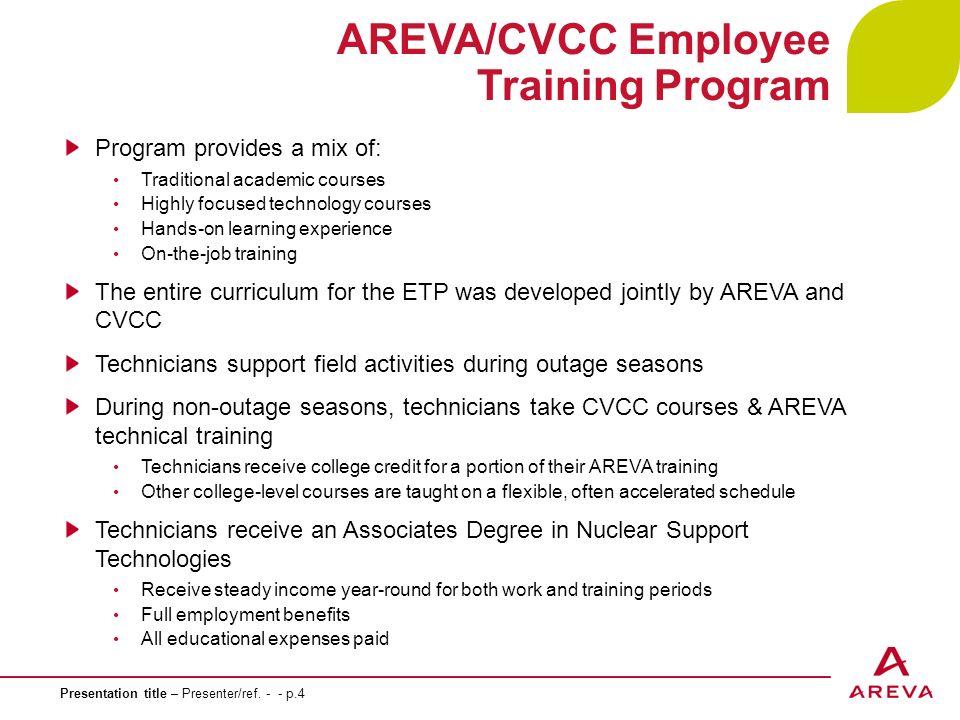 Presentation title – Presenter/ref. - - p.4 AREVA/CVCC Employee Training Program Program provides a mix of: Traditional academic courses Highly focuse
