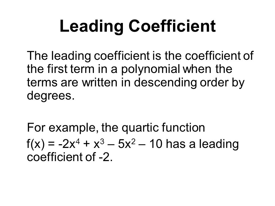 Leading Coefficient The leading coefficient is the coefficient of the first term in a polynomial when the terms are written in descending order by deg