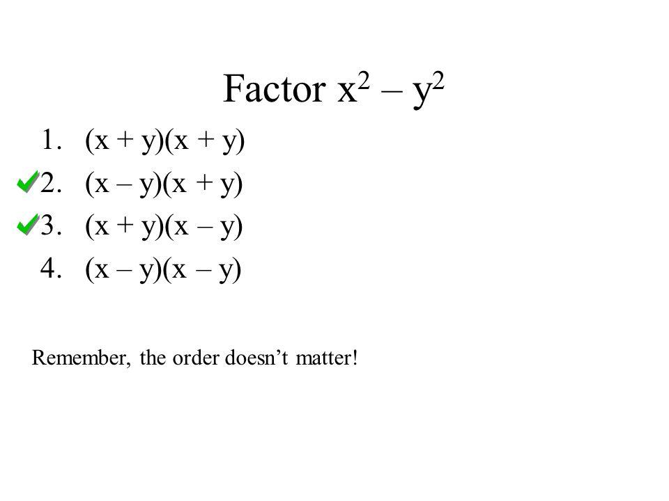 Factor x 2 – y 2 1.(x + y)(x + y) 2.(x – y)(x + y) 3.(x + y)(x – y) 4.(x – y)(x – y) Remember, the order doesnt matter!