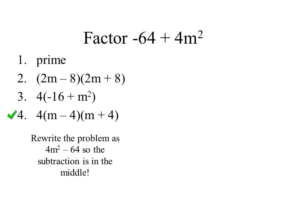 Factor -64 + 4m 2 Rewrite the problem as 4m 2 – 64 so the subtraction is in the middle! 1.prime 2.(2m – 8)(2m + 8) 3.4(-16 + m 2 ) 4.4(m – 4)(m + 4)