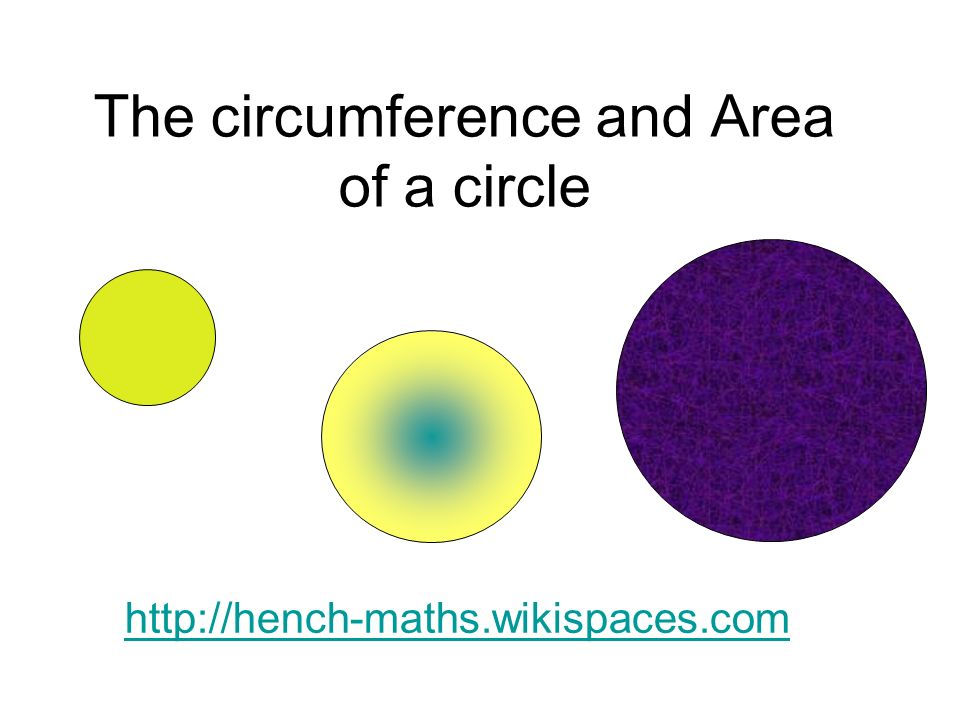 The circumference and Area of a circle http://hench-maths.wikispaces.com