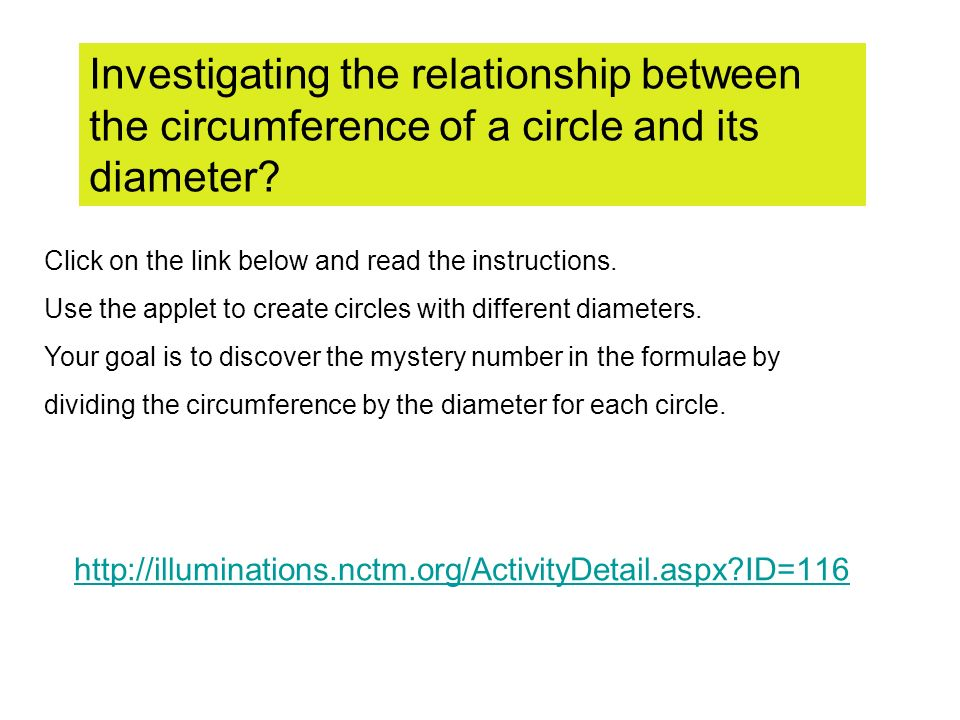 http://illuminations.nctm.org/ActivityDetail.aspx ID=116 Investigating the relationship between the circumference of a circle and its diameter.