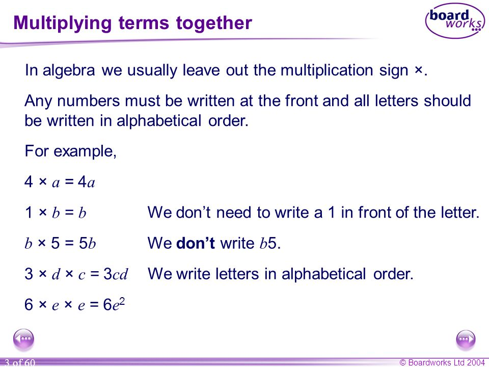 © Boardworks Ltd 2004 3 of 60 Multiplying terms together In algebra we usually leave out the multiplication sign ×. Any numbers must be written at the