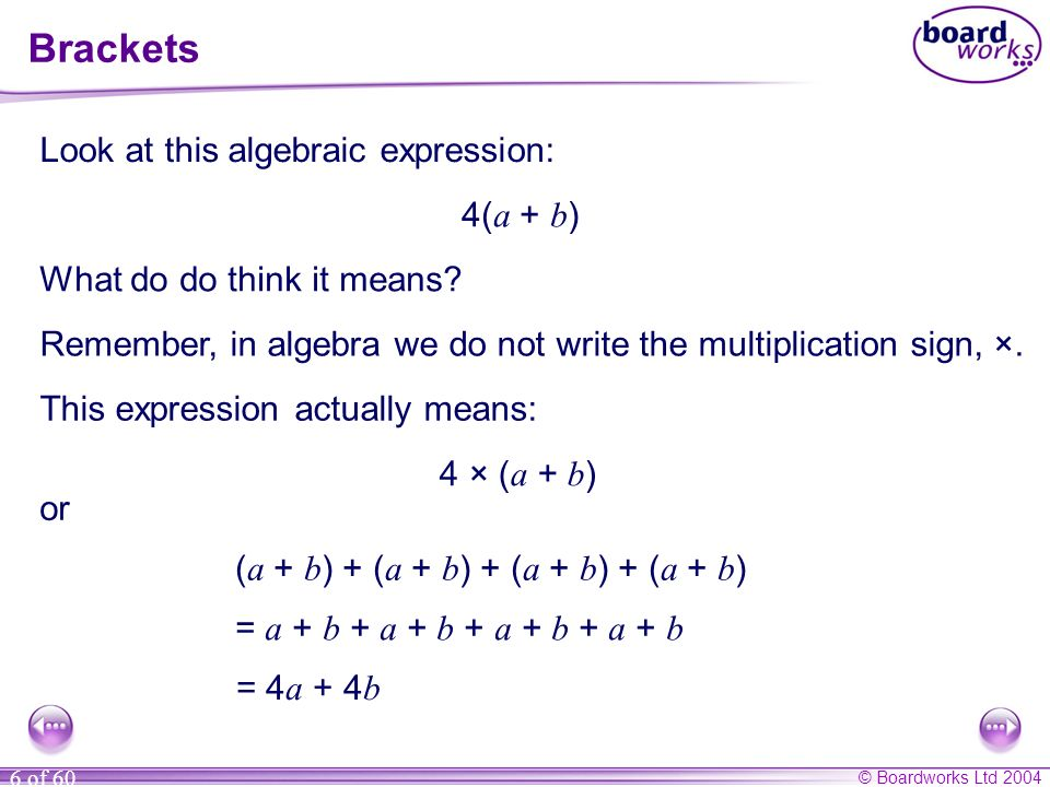 © Boardworks Ltd 2004 6 of 60 Look at this algebraic expression: 4( a + b ) What do do think it means? Remember, in algebra we do not write the multip