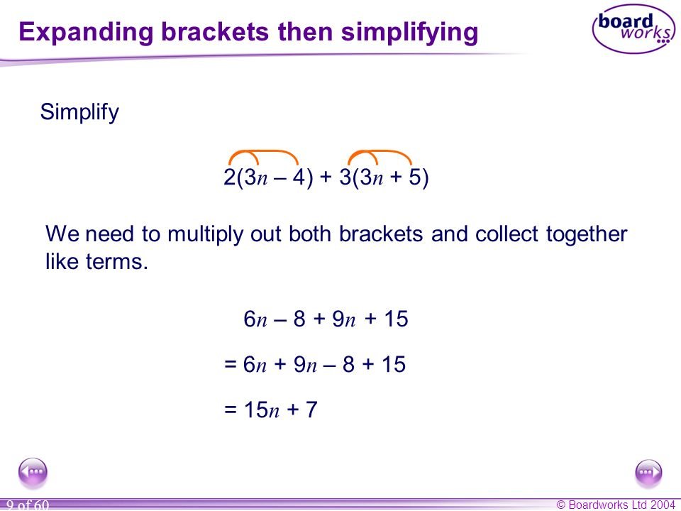 © Boardworks Ltd 2004 9 of 60 Expanding brackets then simplifying Simplify 2(3 n – 4) + 3(3 n + 5) We need to multiply out both brackets and collect t