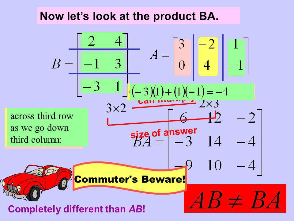 Now lets look at the product BA. 2 3 3 2 can multiply size of answer across first row as we go down first column: across first row as we go down secon