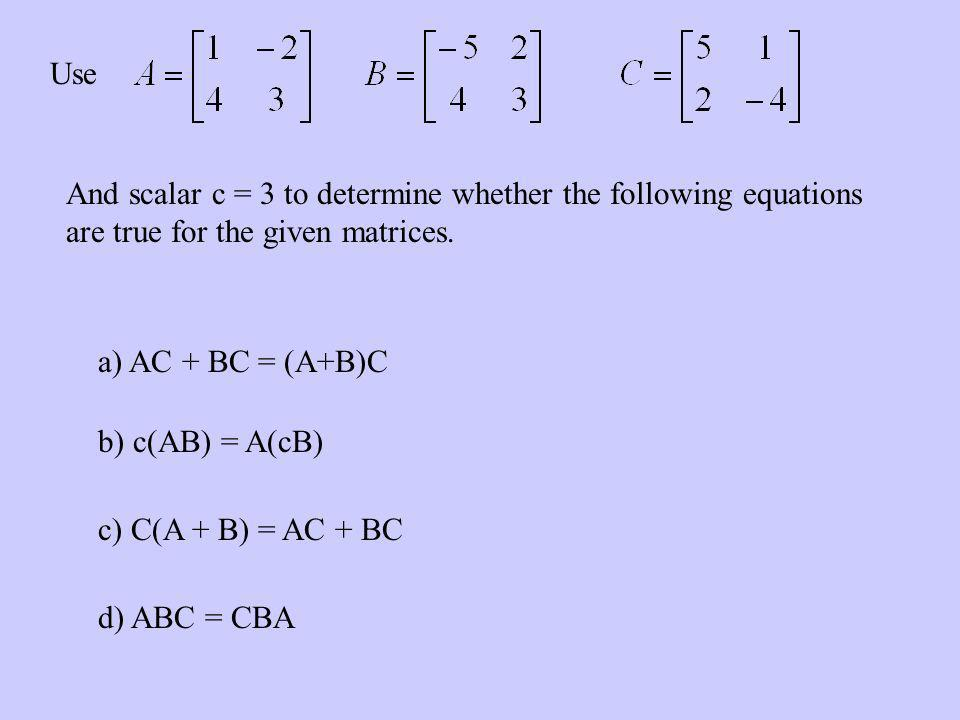 Use And scalar c = 3 to determine whether the following equations are true for the given matrices. a) AC + BC = (A+B)C b) c(AB) = A(cB) c) C(A + B) =