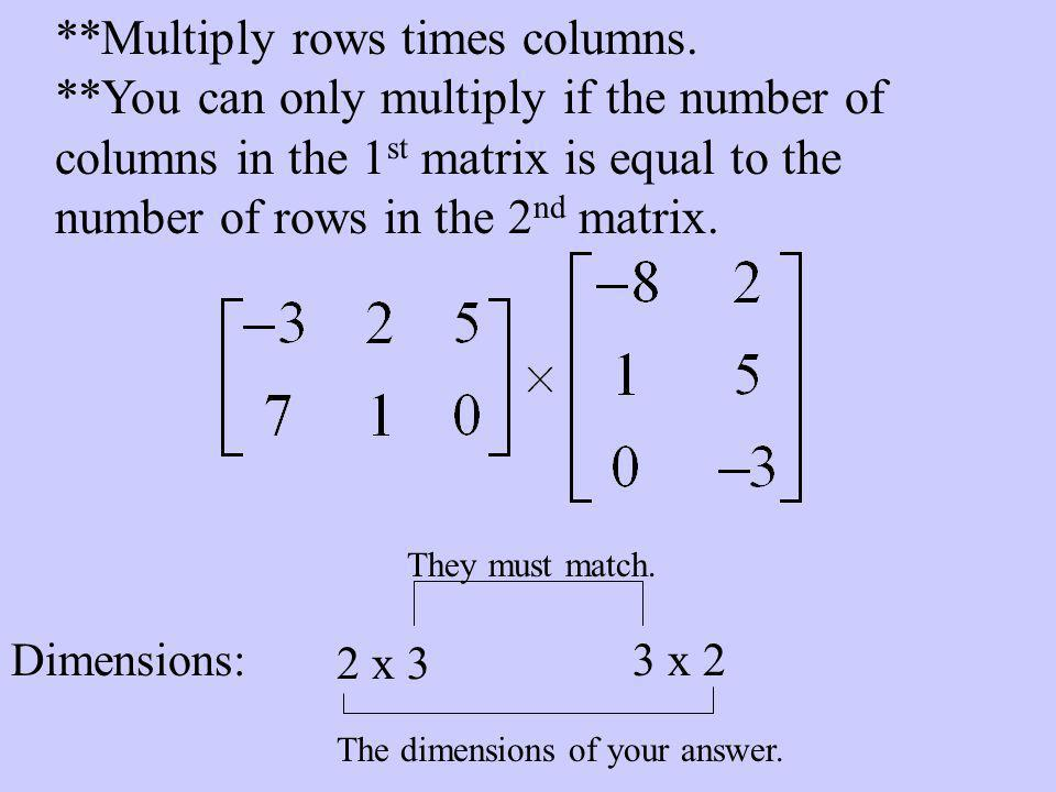 **Multiply rows times columns. **You can only multiply if the number of columns in the 1 st matrix is equal to the number of rows in the 2 nd matrix.