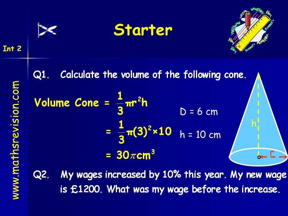 Starter www.mathsrevision.com Int 2 D = 6 cm h = 10 cm r h