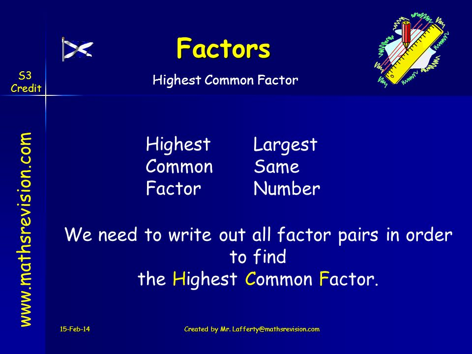 Factors 15-Feb-14Created by Mr. Lafferty@mathsrevision.com www.mathsrevision.com Highest Common Factor We need to write out all factor pairs in order