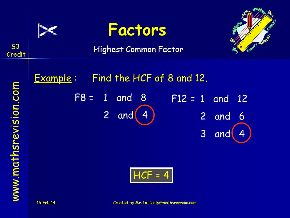 F8 =1 and 8 2 4 Factors 15-Feb-14Created by Mr. Lafferty@mathsrevision.com www.mathsrevision.com Example :Find the HCF of 8 and 12. HCF = 4 F12 = 1 an