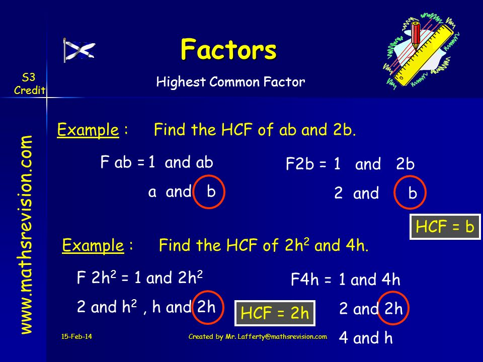 F ab =1 and ab a and b Factors 15-Feb-14Created by Mr. Lafferty@mathsrevision.com www.mathsrevision.com Example :Find the HCF of ab and 2b. HCF = b F2