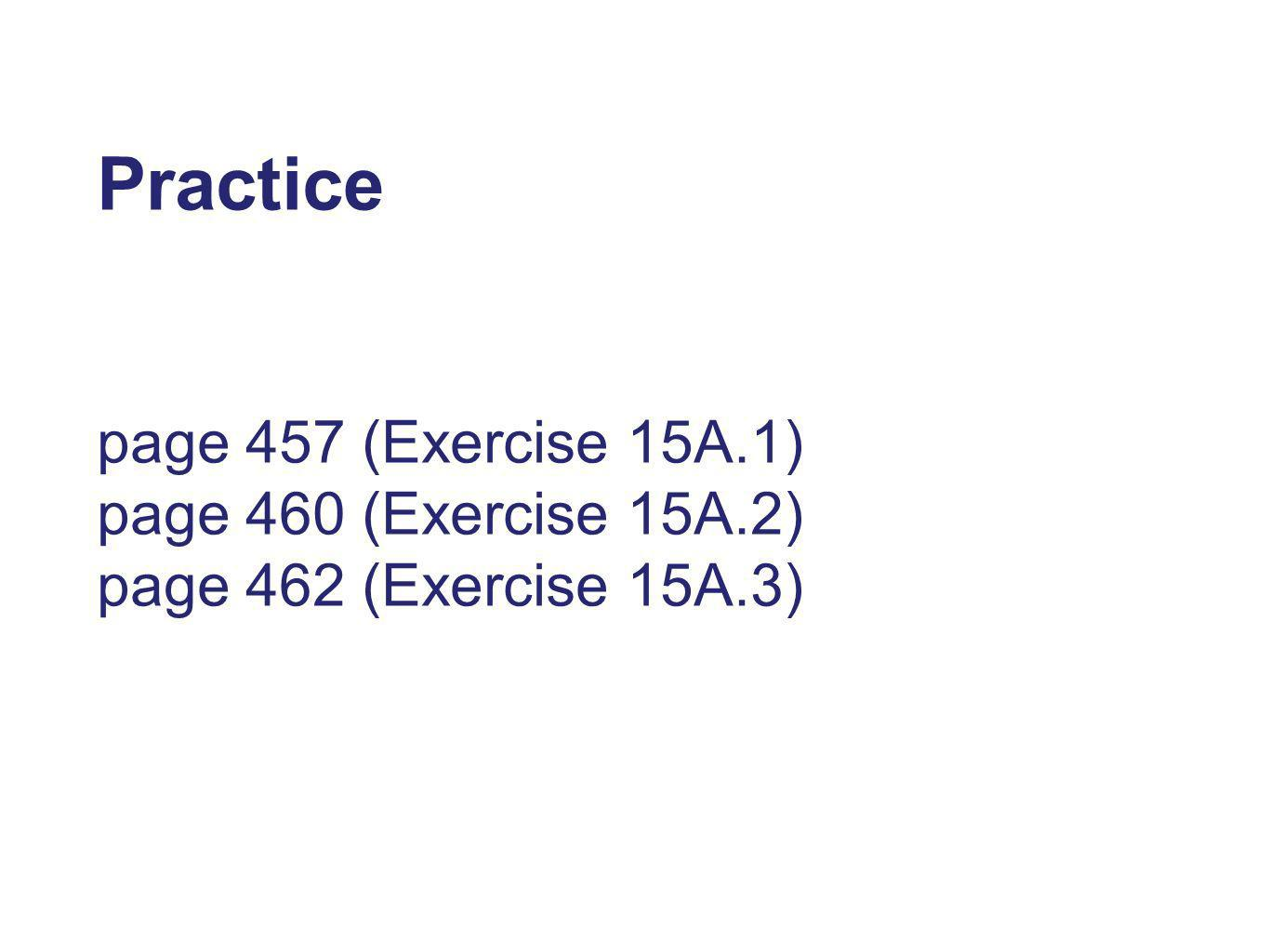 Practice page 457 (Exercise 15A.1) page 460 (Exercise 15A.2) page 462 (Exercise 15A.3)