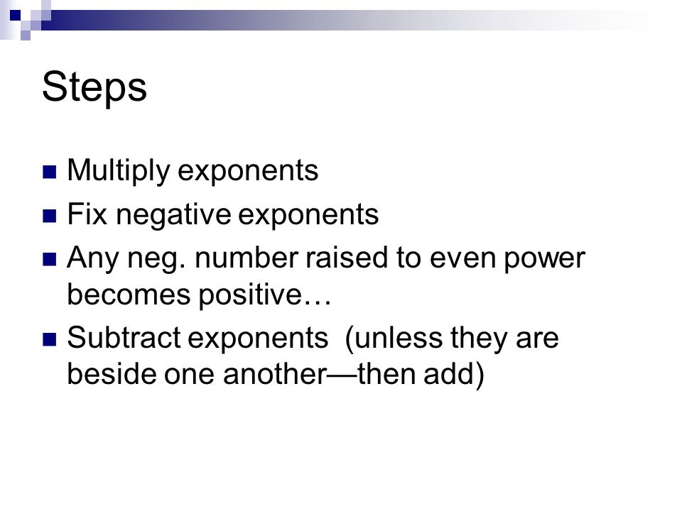 Steps Multiply exponents Fix negative exponents Any neg. number raised to even power becomes positive… Subtract exponents (unless they are beside one