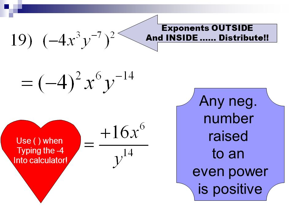 Any neg. number raised to an even power is positive Exponents OUTSIDE And INSIDE …… Distribute!! Use ( ) when Typing the -4 Into calculator!
